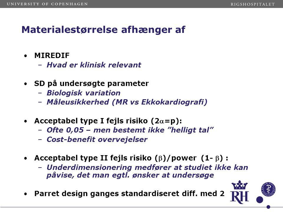 Materialestørrelse afhænger af MIREDIF –Hvad er klinisk relevant SD på undersøgte parameter –Biologisk variation –Måleusikkerhed (MR vs Ekkokardiografi) Acceptabel type I fejls risiko (2=p): –Ofte 0,05 – men bestemt ikke helligt tal –Cost-benefit overvejelser Acceptabel type II fejls risiko ()/power (1- ) : –Underdimensionering medfører at studiet ikke kan påvise, det man egtl.