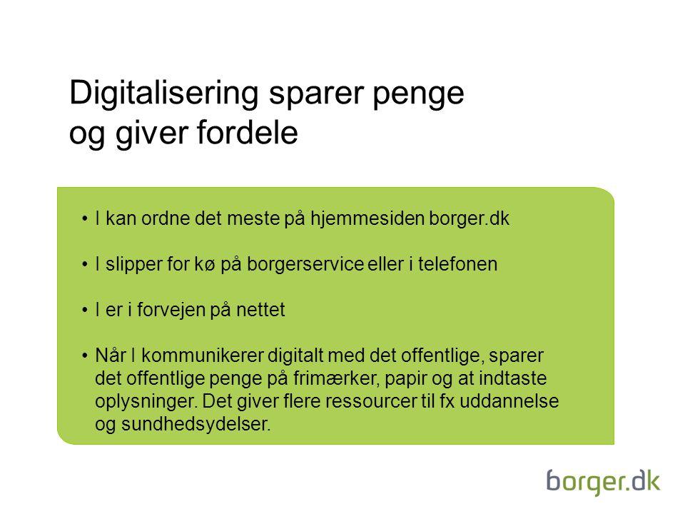 Digitalisering sparer penge og giver fordele I kan ordne det meste på hjemmesiden borger.dk I slipper for kø på borgerservice eller i telefonen I er i forvejen på nettet Når I kommunikerer digitalt med det offentlige, sparer det offentlige penge på frimærker, papir og at indtaste oplysninger.