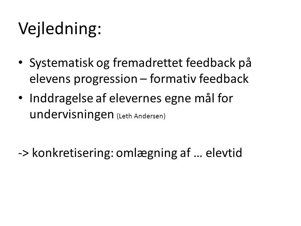 Vejledning: Systematisk og fremadrettet feedback på elevens progression – formativ feedback Inddragelse af elevernes egne mål for undervisningen (Leth Andersen) -> konkretisering: omlægning af … elevtid