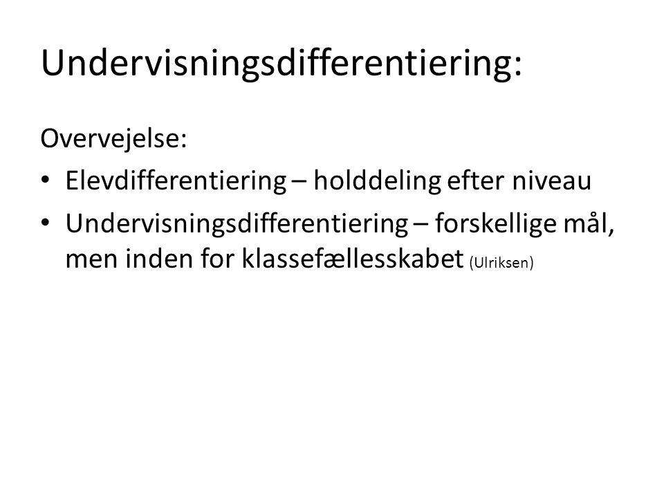 Undervisningsdifferentiering: Overvejelse: Elevdifferentiering – holddeling efter niveau Undervisningsdifferentiering – forskellige mål, men inden for klassefællesskabet (Ulriksen)