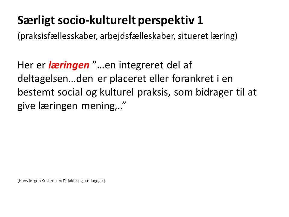 """Særligt socio-kulturelt perspektiv 1 (praksisfællesskaber, arbejdsfælleskaber, situeret læring) Her er læringen """"…en integreret del af deltagelsen…den"""