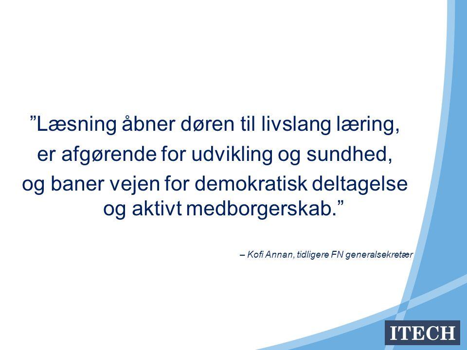 Læsning åbner døren til livslang læring, er afgørende for udvikling og sundhed, og baner vejen for demokratisk deltagelse og aktivt medborgerskab. – Kofi Annan, tidligere FN generalsekretær