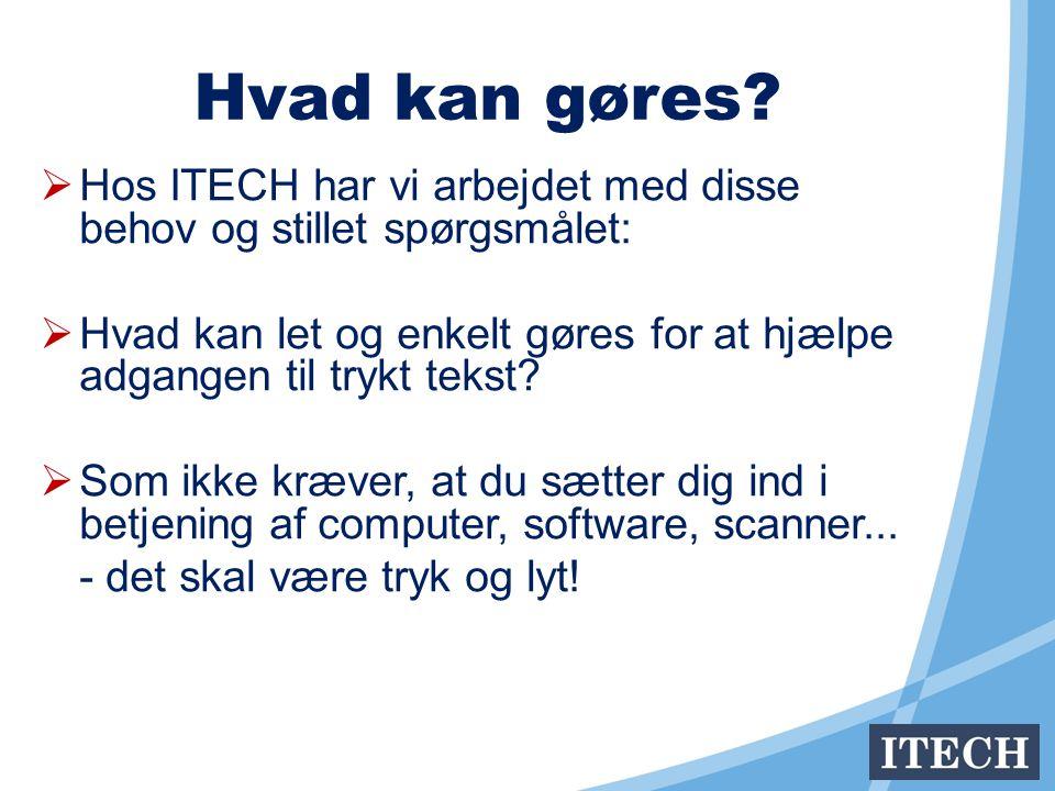  Hos ITECH har vi arbejdet med disse behov og stillet spørgsmålet:  Hvad kan let og enkelt gøres for at hjælpe adgangen til trykt tekst.