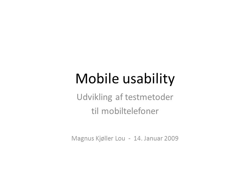 Mobile usability Udvikling af testmetoder til mobiltelefoner Magnus Kjøller Lou - 14. Januar 2009