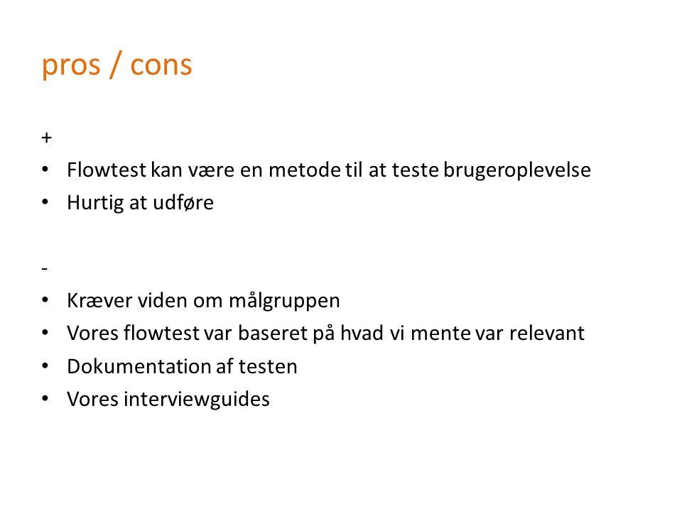 pros / cons + Flowtest kan være en metode til at teste brugeroplevelse Hurtig at udføre - Kræver viden om målgruppen Vores flowtest var baseret på hvad vi mente var relevant Dokumentation af testen Vores interviewguides