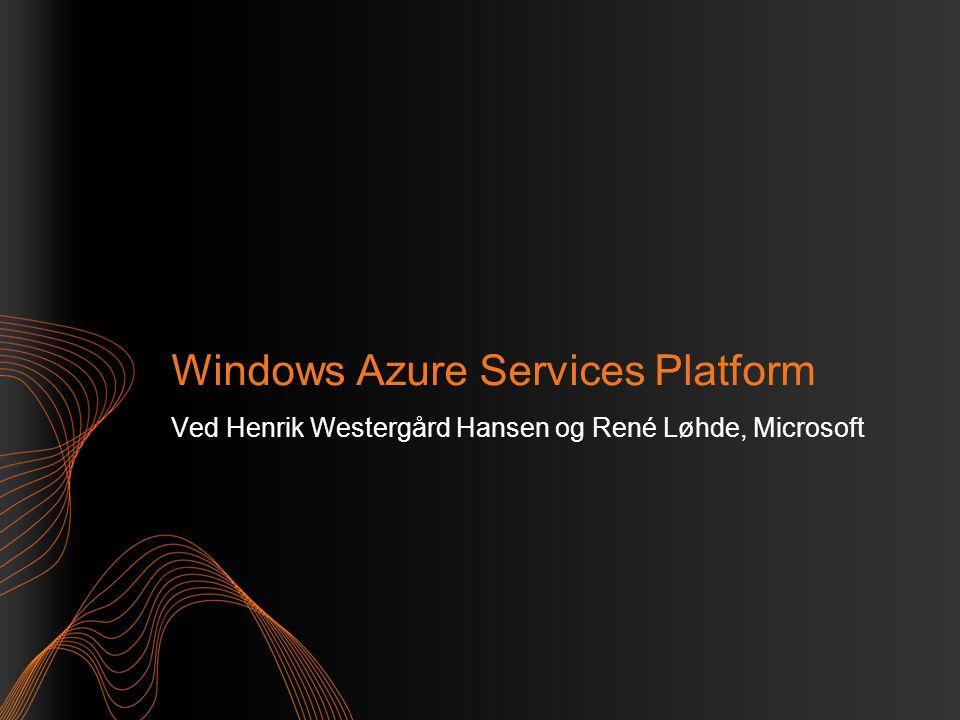 Windows Azure Services Platform Ved Henrik Westergård Hansen og René Løhde, Microsoft