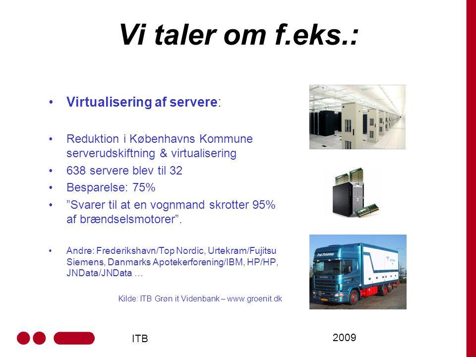 ITB 2009 Vi taler om f.eks.: Virtualisering af servere: Reduktion i Københavns Kommune serverudskiftning & virtualisering 638 servere blev til 32 Besparelse: 75% Svarer til at en vognmand skrotter 95% af brændselsmotorer .