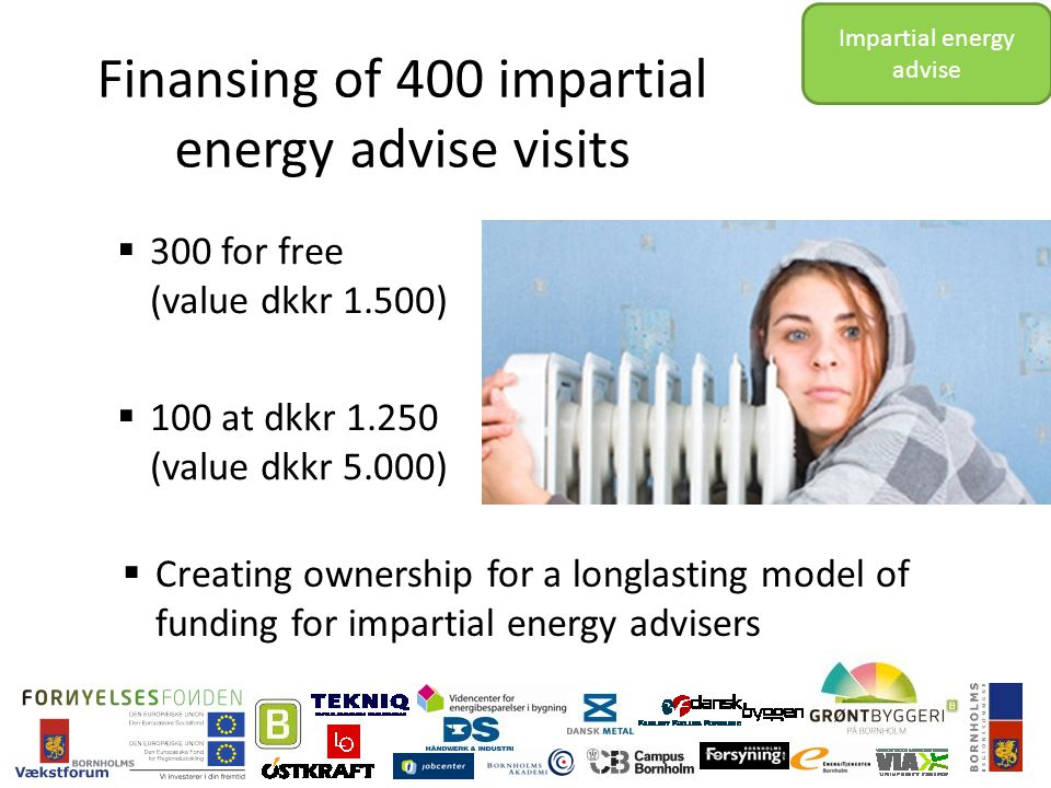 Finansing of 400 impartial energy advise visits  300 for free (value dkkr 1.500)  100 at dkkr 1.250 (value dkkr 5.000) Impartial energy advise  Creating ownership for a longlasting model of funding for impartial energy advisers