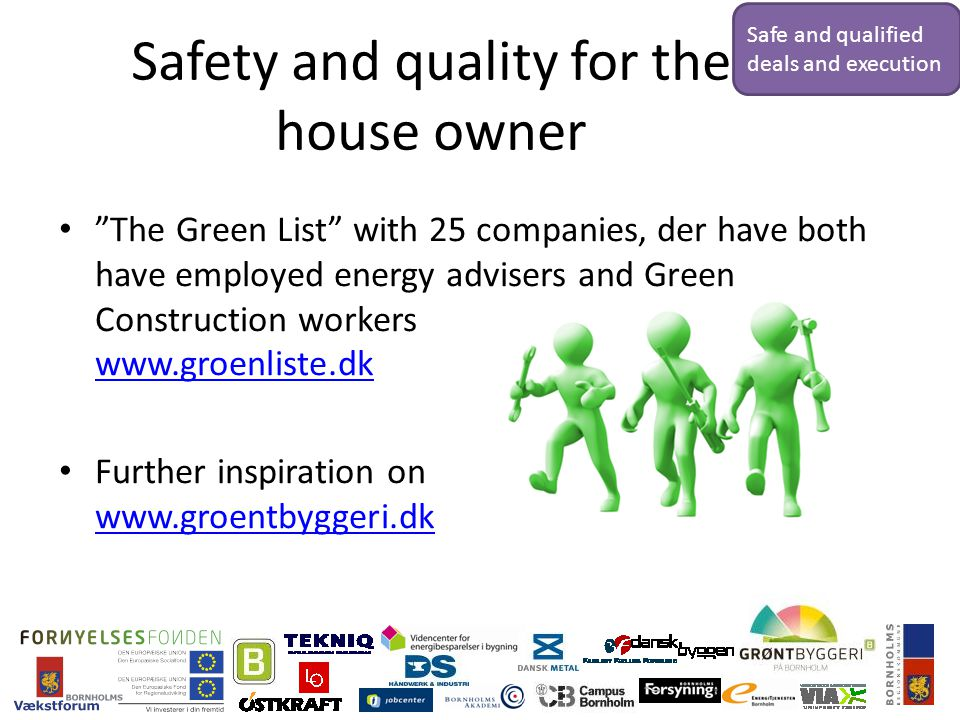 Safety and quality for the house owner The Green List with 25 companies, der have both have employed energy advisers and Green Construction workers www.groenliste.dk www.groenliste.dk Further inspiration on www.groentbyggeri.dk www.groentbyggeri.dk Safe and qualified deals and execution
