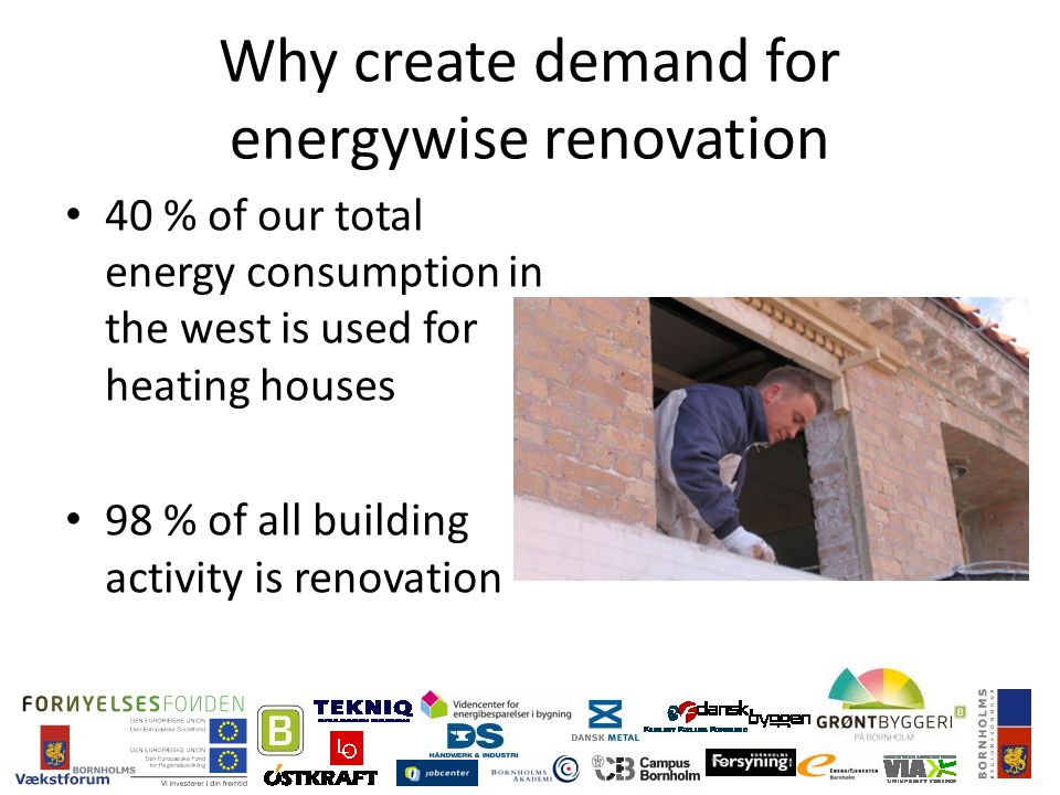 Why create demand for energywise renovation 40 % of our total energy consumption in the west is used for heating houses 98 % of all building activity is renovation