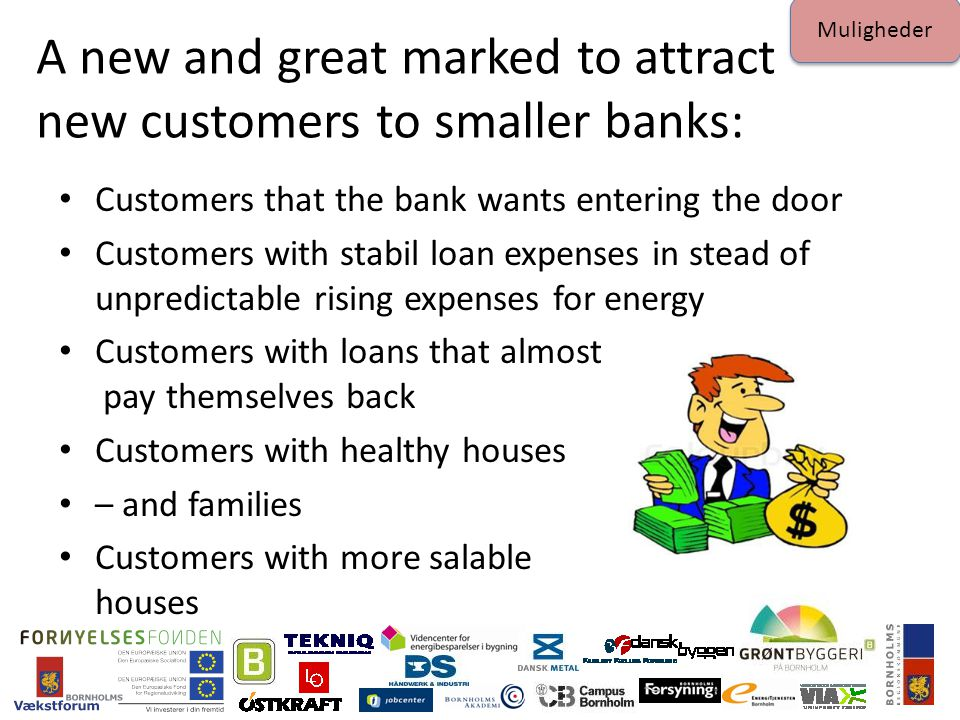 A new and great marked to attract new customers to smaller banks: Customers that the bank wants entering the door Customers with stabil loan expenses in stead of unpredictable rising expenses for energy Customers with loans that almost pay themselves back Customers with healthy houses – and families Customers with more salable houses Muligheder