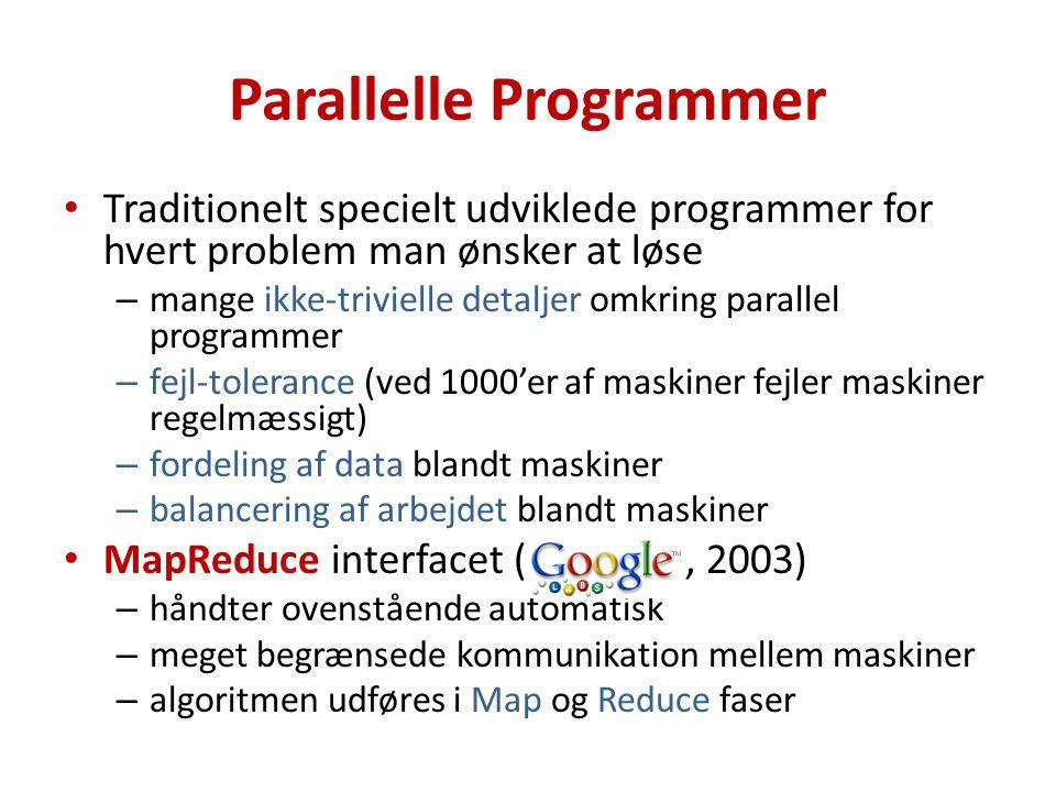 Parallelle Programmer Traditionelt specielt udviklede programmer for hvert problem man ønsker at løse – mange ikke-trivielle detaljer omkring parallel programmer – fejl-tolerance (ved 1000'er af maskiner fejler maskiner regelmæssigt) – fordeling af data blandt maskiner – balancering af arbejdet blandt maskiner MapReduce interfacet (, 2003) – håndter ovenstående automatisk – meget begrænsede kommunikation mellem maskiner – algoritmen udføres i Map og Reduce faser