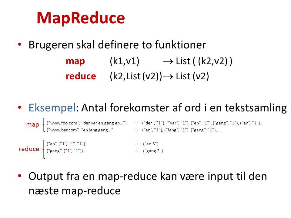 MapReduce Brugeren skal definere to funktioner map (k1,v1)  List ( (k2,v2) ) reduce (k2,List (v2))  List (v2) Eksempel: Antal forekomster af ord i en tekstsamling ( www.foo.com , der var en gang en... )  ( der , 1 ), ( var , 1 ), ( en , 1 ), ( gang , 1 ), ( en , 1 )...
