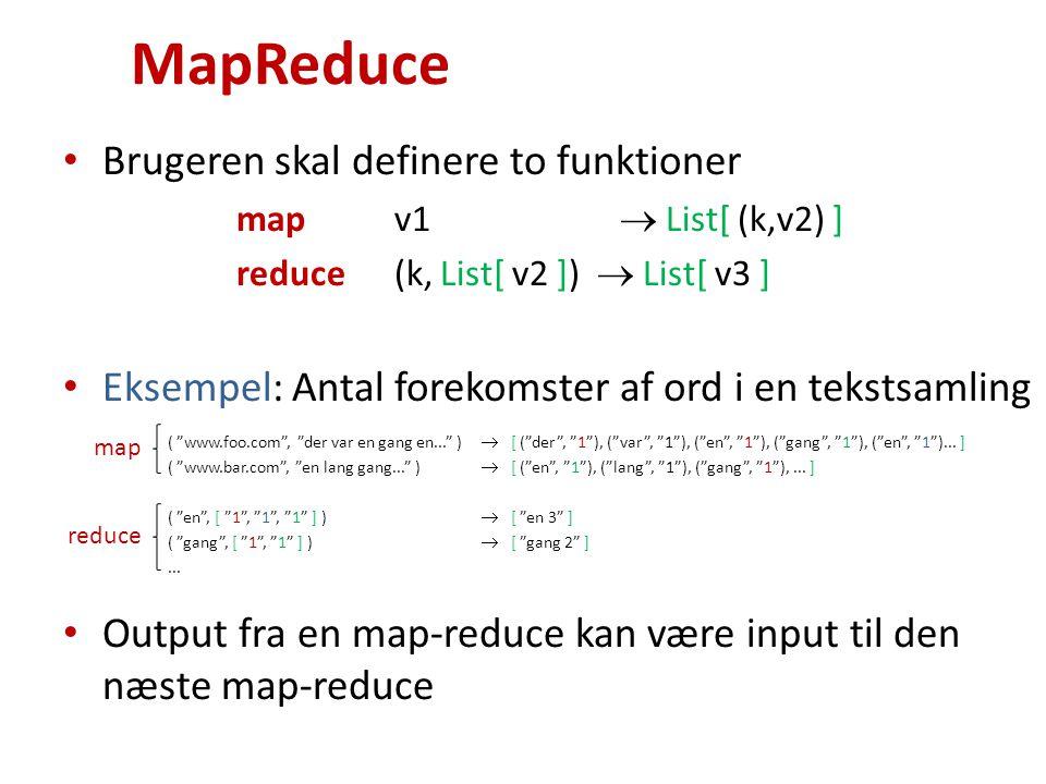 MapReduce Brugeren skal definere to funktioner map v1  List[ (k,v2) ] reduce (k, List[ v2 ])  List[ v3 ] Eksempel: Antal forekomster af ord i en tekstsamling ( www.foo.com , der var en gang en... )  [ ( der , 1 ), ( var , 1 ), ( en , 1 ), ( gang , 1 ), ( en , 1 )...