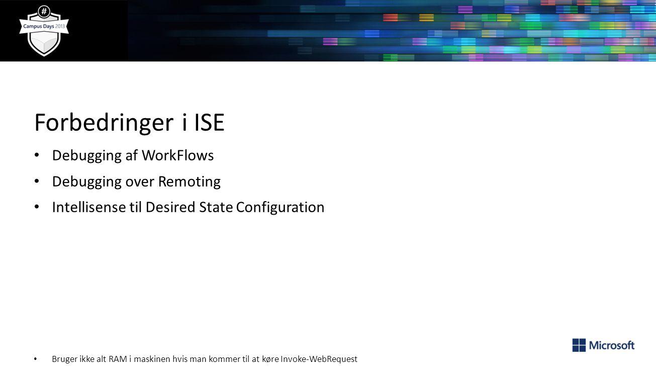 Forbedringer i ISE Debugging af WorkFlows Debugging over Remoting Intellisense til Desired State Configuration Bruger ikke alt RAM i maskinen hvis man kommer til at køre Invoke-WebRequest