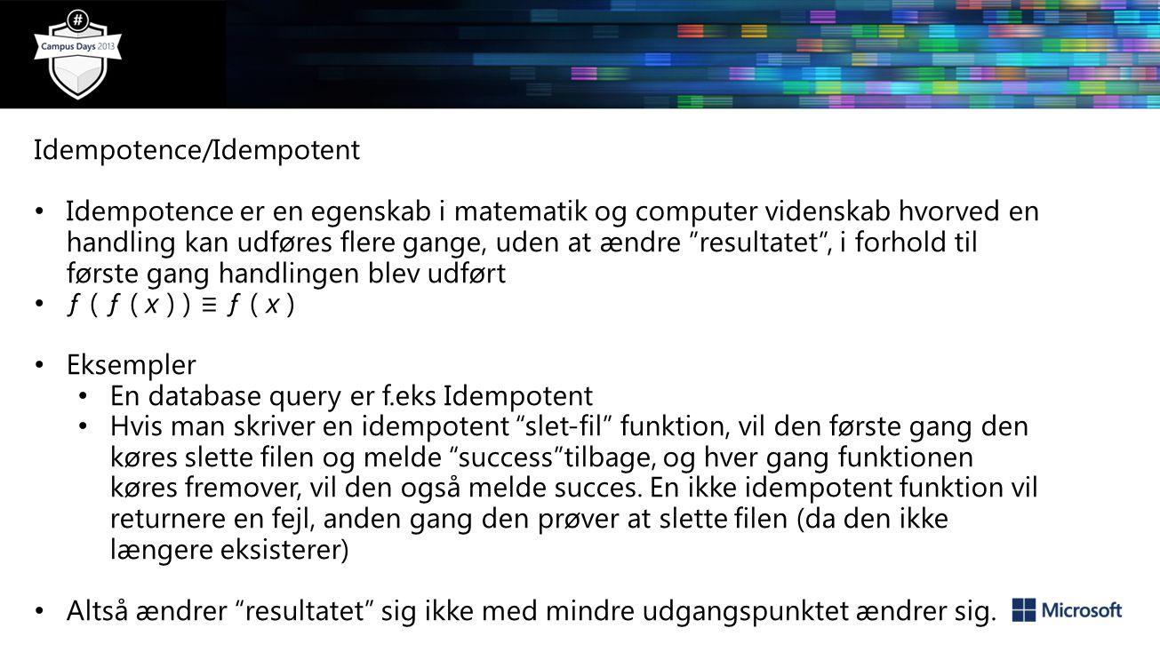 Idempotence/Idempotent Idempotence er en egenskab i matematik og computer videnskab hvorved en handling kan udføres flere gange, uden at ændre resultatet , i forhold til første gang handlingen blev udført ƒ ( ƒ ( x ) ) ≡ ƒ ( x ) Eksempler En database query er f.eks Idempotent Hvis man skriver en idempotent slet-fil funktion, vil den første gang den køres slette filen og melde success tilbage, og hver gang funktionen køres fremover, vil den også melde succes.