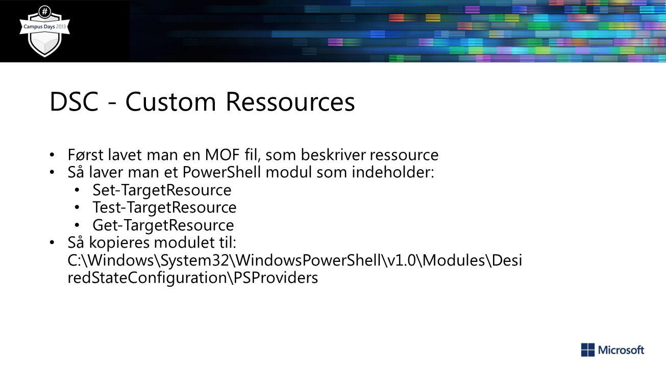 DSC - Custom Ressources Først lavet man en MOF fil, som beskriver ressource Så laver man et PowerShell modul som indeholder: Set-TargetResource Test-TargetResource Get-TargetResource Så kopieres modulet til: C:\Windows\System32\WindowsPowerShell\v1.0\Modules\Desi redStateConfiguration\PSProviders