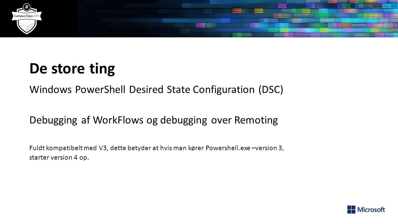 De store ting Windows PowerShell Desired State Configuration (DSC) Debugging af WorkFlows og debugging over Remoting Fuldt kompatibelt med V3, dette betyder at hvis man kører Powershell.exe –version 3, starter version 4 op.