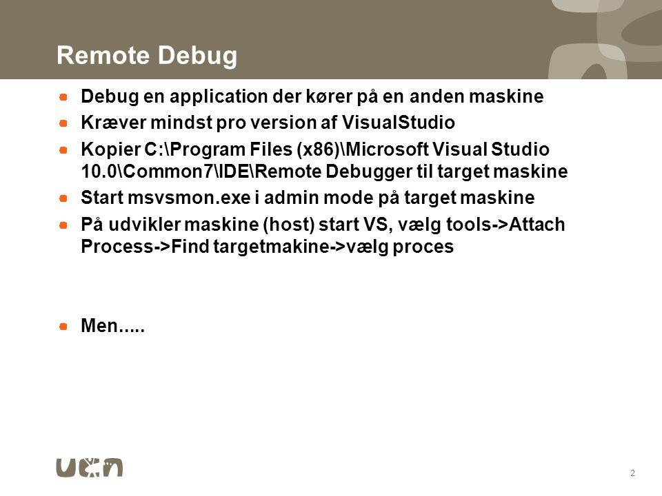 Remote Debug Debug en application der kører på en anden maskine Kræver mindst pro version af VisualStudio Kopier C:\Program Files (x86)\Microsoft Visual Studio 10.0\Common7\IDE\Remote Debugger til target maskine Start msvsmon.exe i admin mode på target maskine På udvikler maskine (host) start VS, vælg tools->Attach Process->Find targetmakine->vælg proces Men.....
