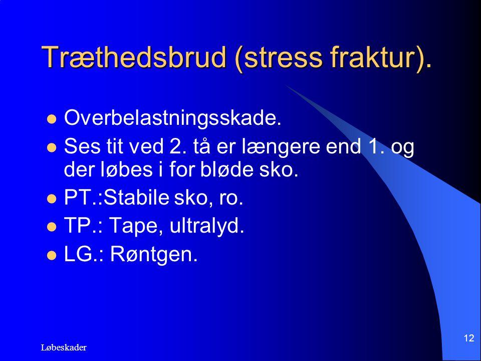 Løbeskader 12 Træthedsbrud (stress fraktur). Overbelastningsskade. Ses tit ved 2. tå er længere end 1. og der løbes i for bløde sko. PT.:Stabile sko,