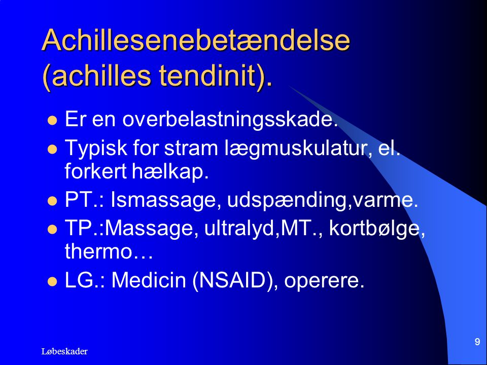 Løbeskader 9 Achillesenebetændelse (achilles tendinit). Er en overbelastningsskade. Typisk for stram lægmuskulatur, el. forkert hælkap. PT.: Ismassage