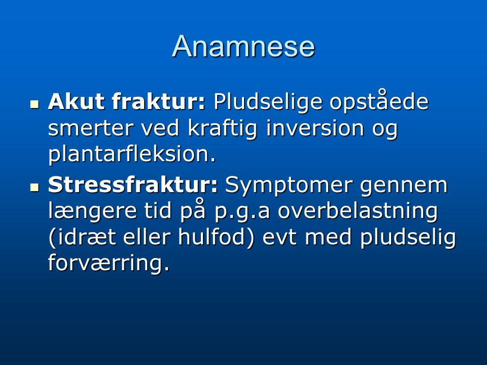 Anamnese Akut fraktur: Pludselige opståede smerter ved kraftig inversion og plantarfleksion. Akut fraktur: Pludselige opståede smerter ved kraftig inv