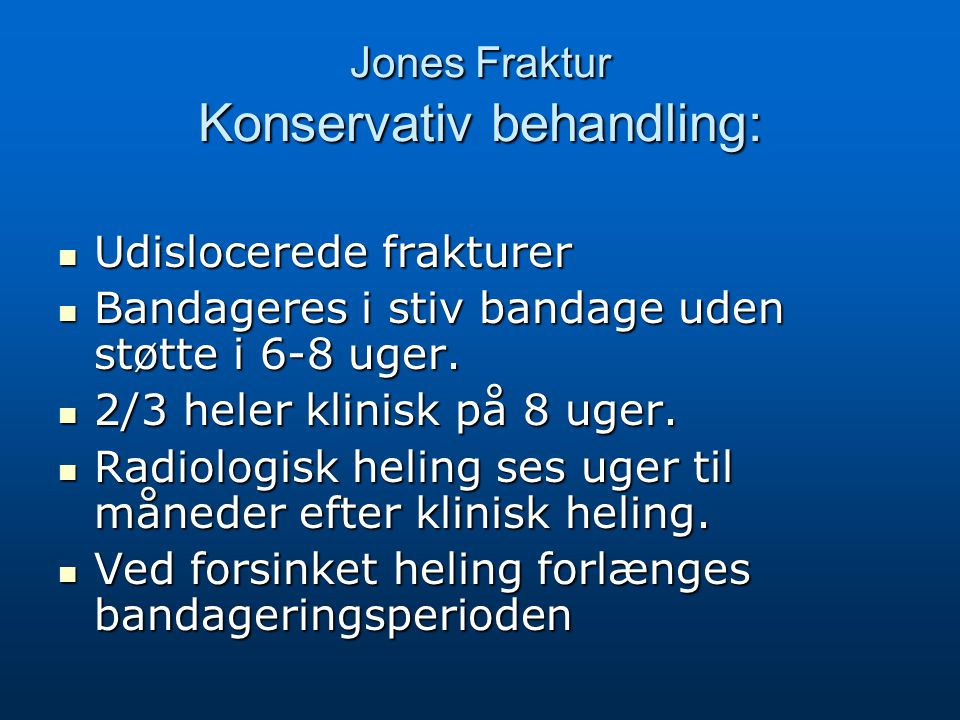 Jones Fraktur Konservativ behandling: Udislocerede frakturer Udislocerede frakturer Bandageres i stiv bandage uden støtte i 6-8 uger. Bandageres i sti