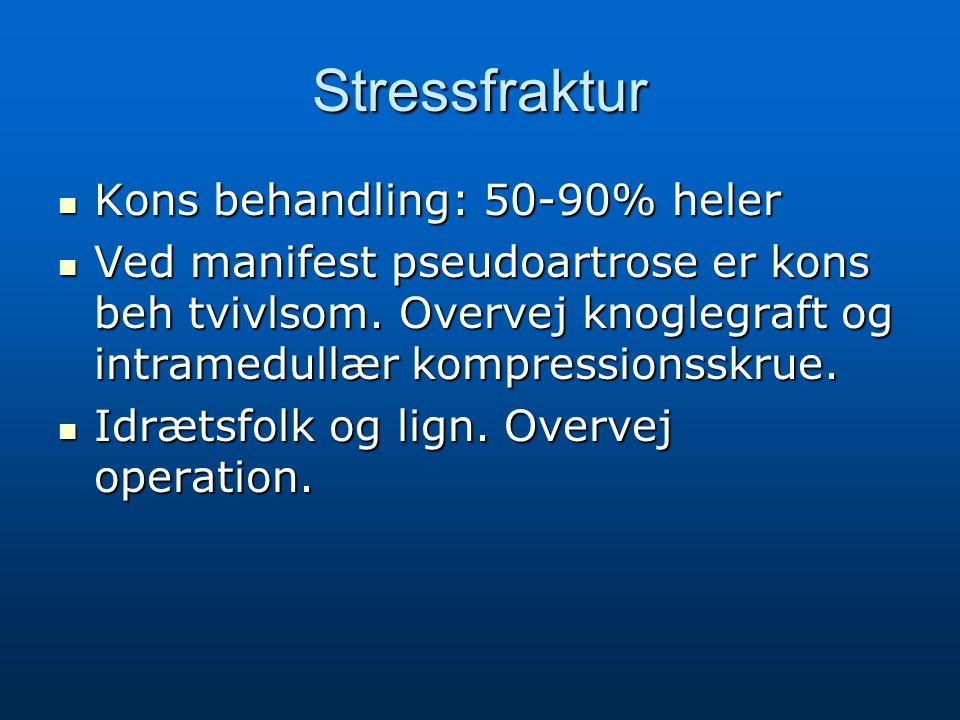 Stressfraktur Kons behandling: 50-90% heler Kons behandling: 50-90% heler Ved manifest pseudoartrose er kons beh tvivlsom. Overvej knoglegraft og intr