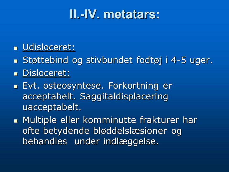 II.-IV. metatars: Udisloceret: Udisloceret: Støttebind og stivbundet fodtøj i 4-5 uger. Støttebind og stivbundet fodtøj i 4-5 uger. Disloceret: Disloc