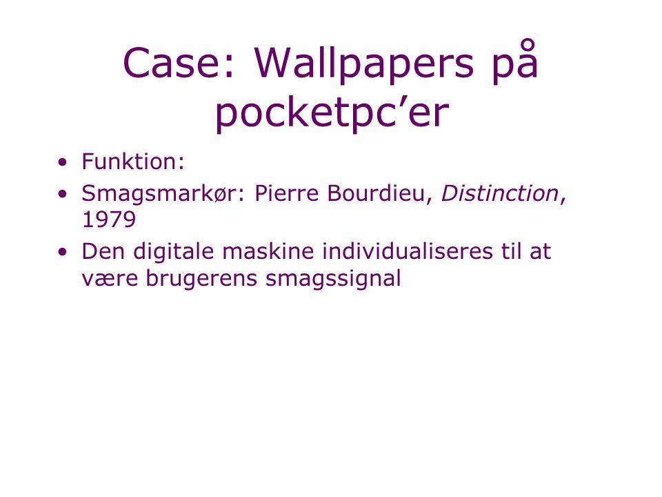 Case: Wallpapers på pocketpc'er Funktion: Smagsmarkør: Pierre Bourdieu, Distinction, 1979 Den digitale maskine individualiseres til at være brugerens smagssignal