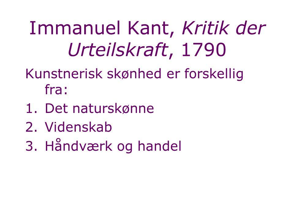 Immanuel Kant, Kritik der Urteilskraft, 1790 Kunstnerisk skønhed er forskellig fra: 1.Det naturskønne 2.Videnskab 3.Håndværk og handel