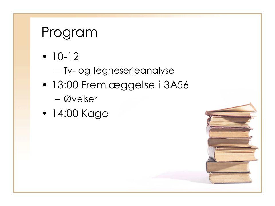 Program 10-12 –Tv- og tegneserieanalyse 13:00 Fremlæggelse i 3A56 –Øvelser 14:00 Kage