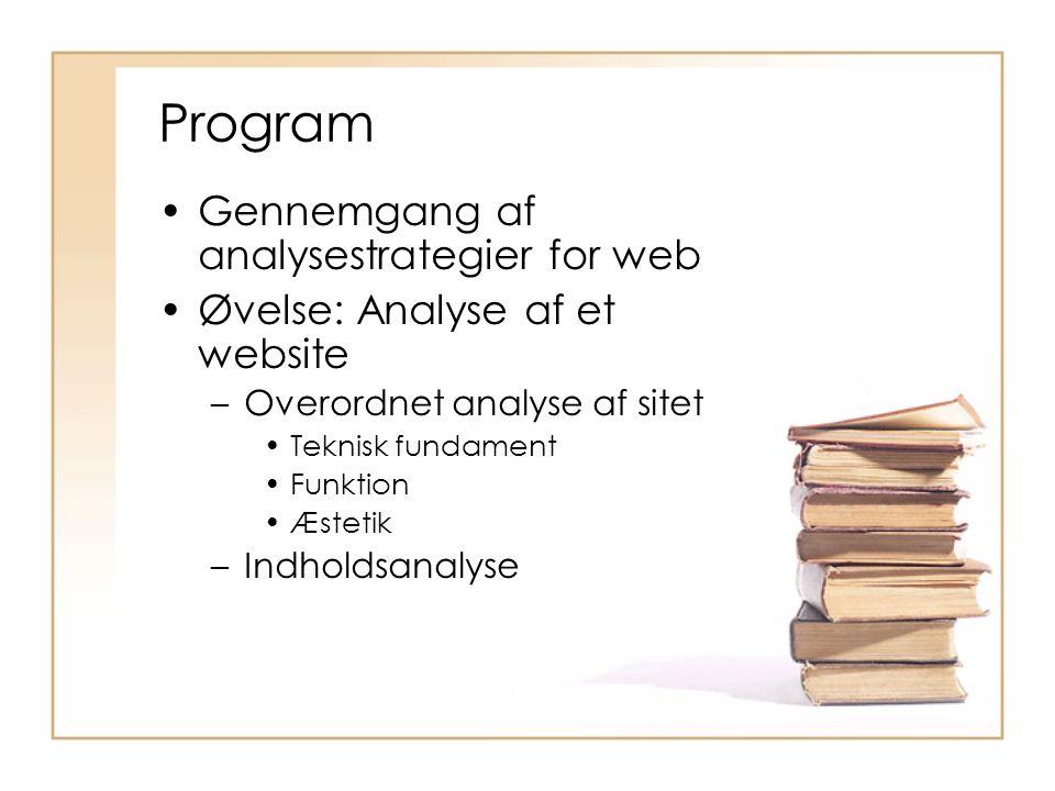 Program Gennemgang af analysestrategier for web Øvelse: Analyse af et website –Overordnet analyse af sitet Teknisk fundament Funktion Æstetik –Indholdsanalyse