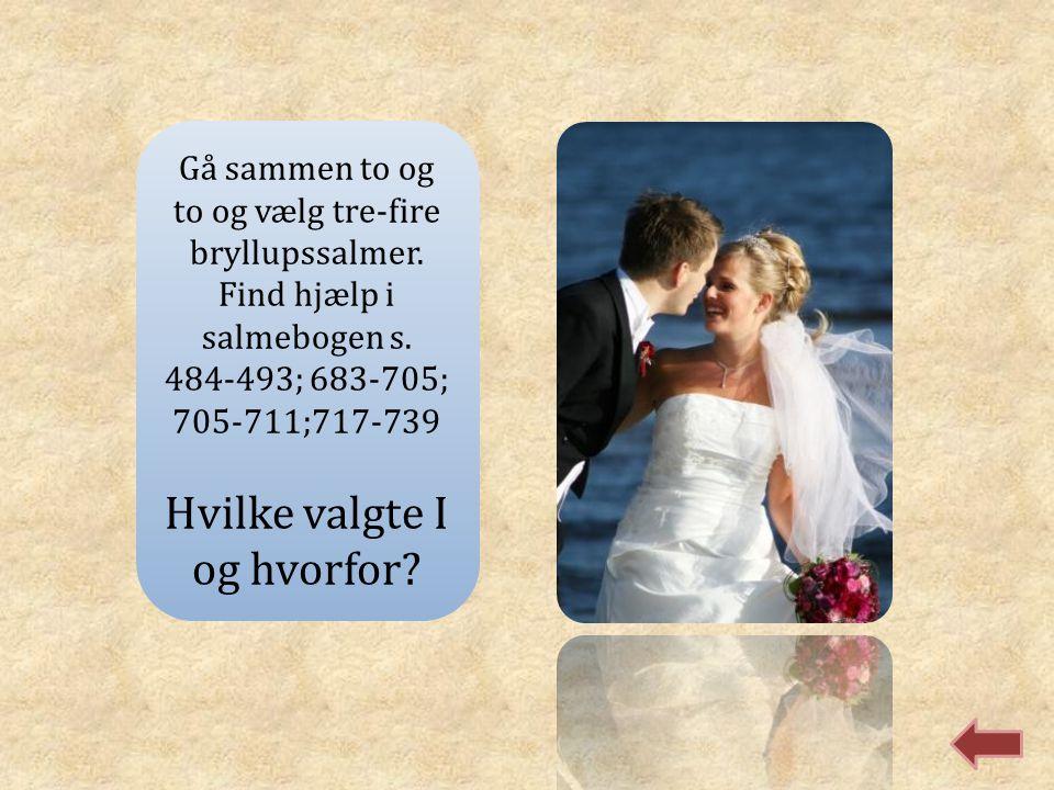 Gå sammen to og to og vælg tre-fire bryllupssalmer. Find hjælp i salmebogen s. 484-493; 683-705; 705-711;717-739 Hvilke valgte I og hvorfor?