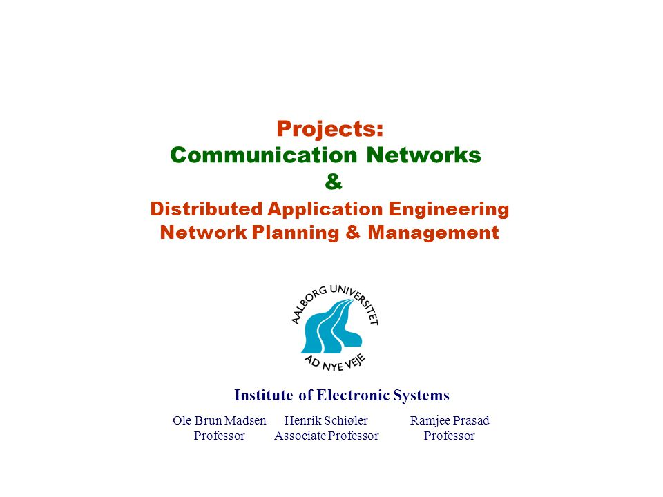 Projects: Communication Networks & Distributed Application Engineering Network Planning & Management Ole Brun Madsen Professor Henrik Schiøler Associate Professor Ramjee Prasad Professor Institute of Electronic Systems