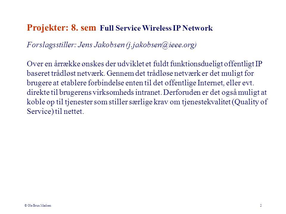 © Ole Brun Madsen2 Forslagsstiller: Jens Jakobsen (j.jakobsen@ieee.org) Over en årrække ønskes der udviklet et fuldt funktionsdueligt offentligt IP baseret trådløst netværk.