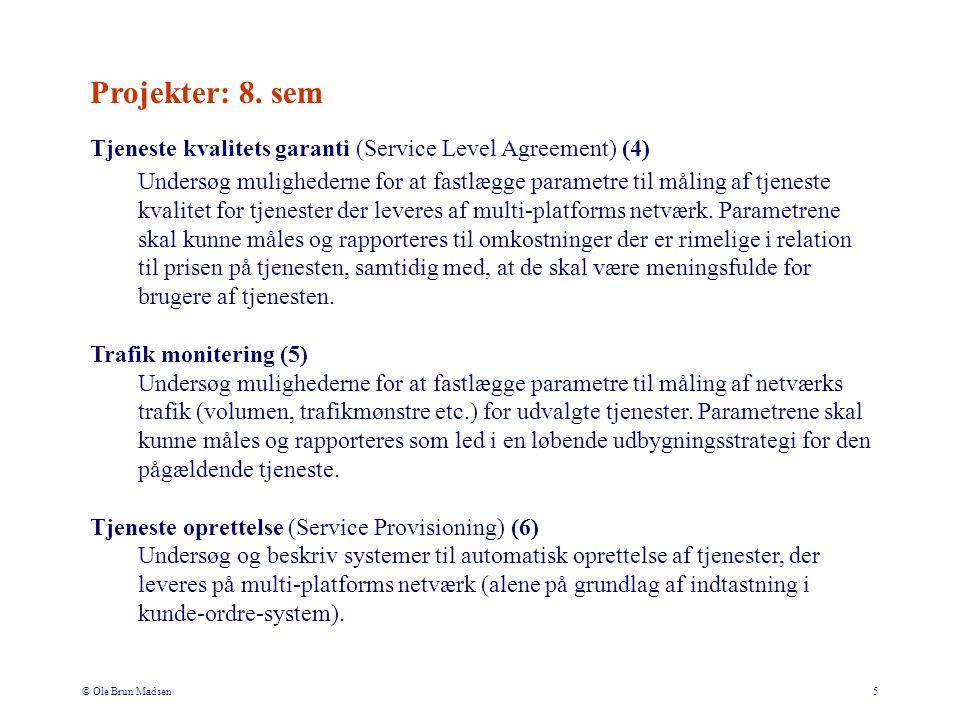 © Ole Brun Madsen5 Tjeneste kvalitets garanti (Service Level Agreement) (4) Undersøg mulighederne for at fastlægge parametre til måling af tjeneste kvalitet for tjenester der leveres af multi-platforms netværk.