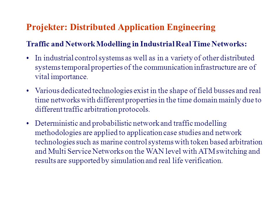 Projekter: Distributed Application Engineering Traffic and Network Modelling in Industrial Real Time Networks: In industrial control systems as well as in a variety of other distributed systems temporal properties of the communication infrastructure are of vital importance.