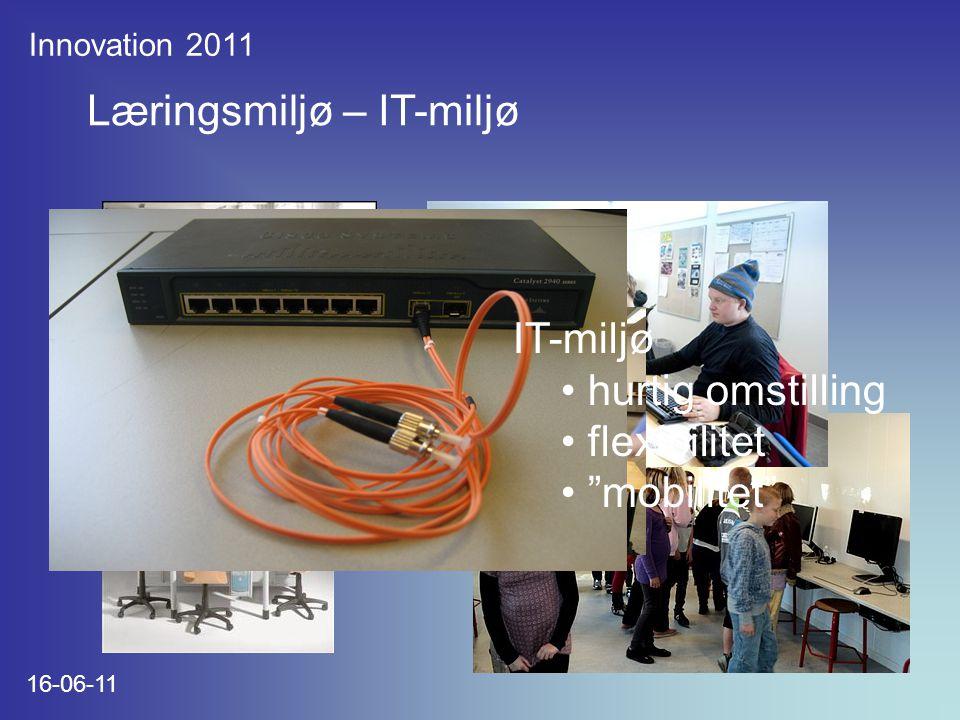 Innovation 2011 16-06-11 Læringsmiljø – IT-miljø IT-miljø hurtig omstilling flexibilitet mobilitet