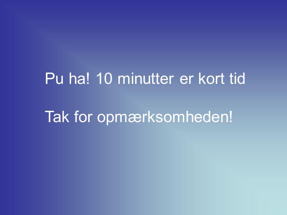 Pu ha! 10 minutter er kort tid Tak for opmærksomheden!