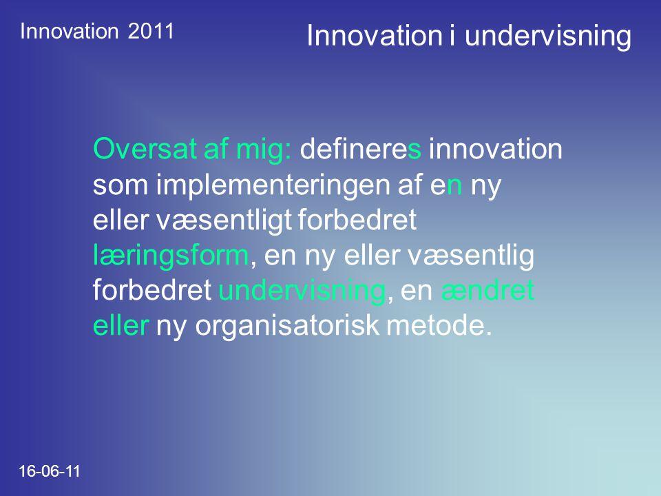 Innovation 2011 16-06-11 Oversat af mig: defineres innovation som implementeringen af en ny eller væsentligt forbedret læringsform, en ny eller væsentlig forbedret undervisning, en ændret eller ny organisatorisk metode.