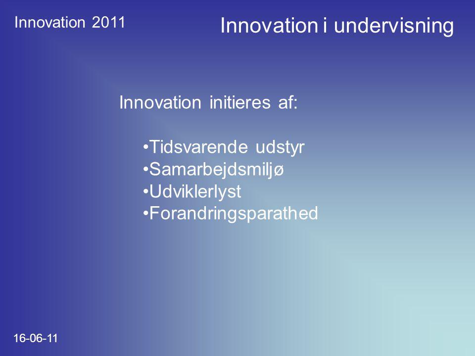 Innovation 2011 16-06-11 Innovation initieres af: Tidsvarende udstyr Samarbejdsmiljø Udviklerlyst Forandringsparathed Innovation i undervisning