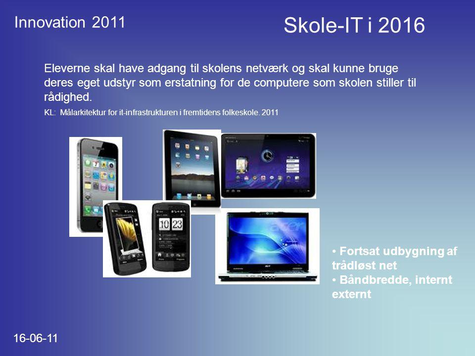 Innovation 2011 16-06-11 Skole-IT i 2016 Eleverne skal have adgang til skolens netværk og skal kunne bruge deres eget udstyr som erstatning for de computere som skolen stiller til rådighed.