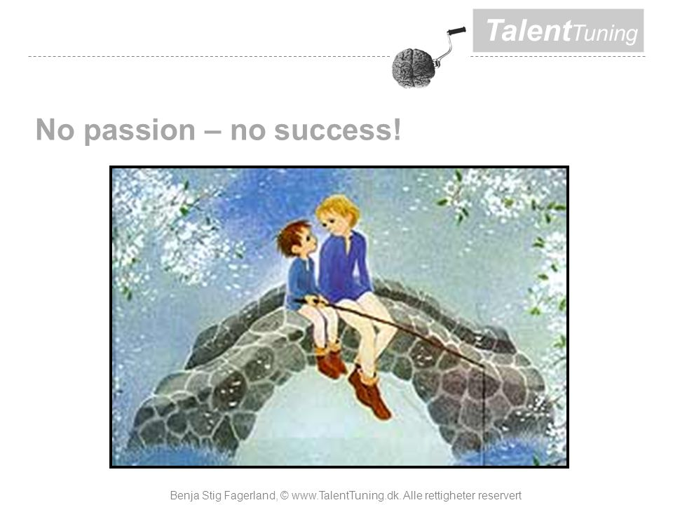 Talent Tuning No passion – no success. Benja Stig Fagerland, © www.TalentTuning.dk.