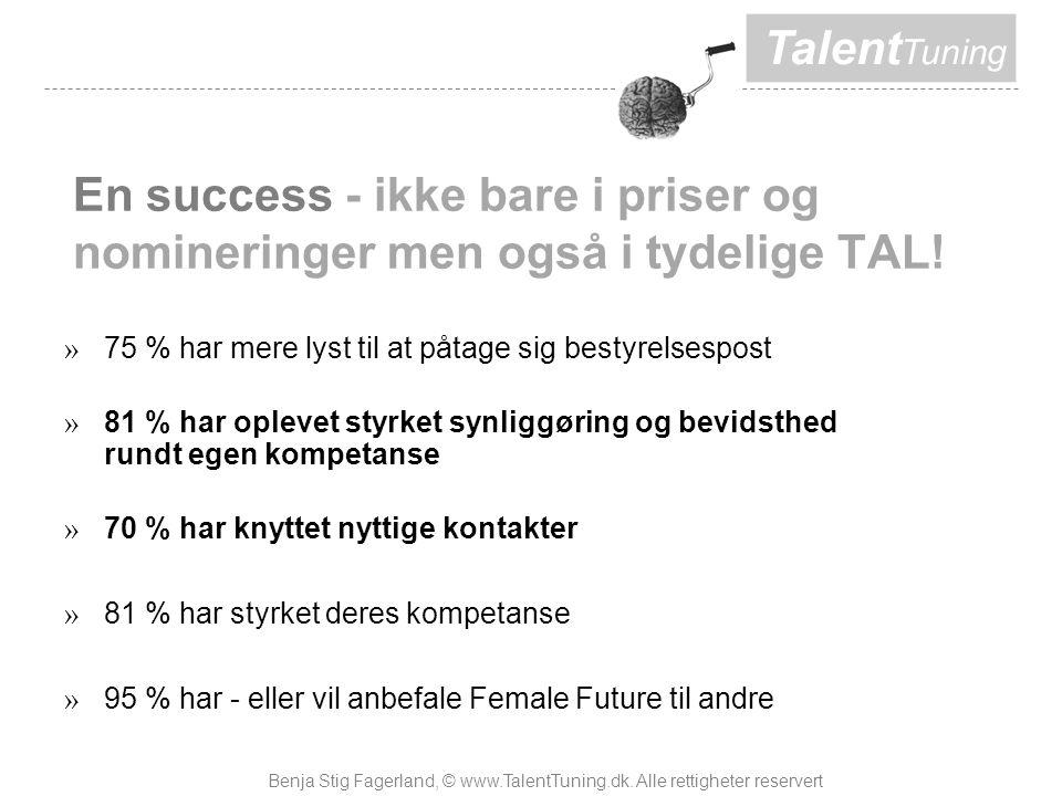 Talent Tuning » 75 % har mere lyst til at påtage sig bestyrelsespost » 81 % har oplevet styrket synliggøring og bevidsthed rundt egen kompetanse » 70 % har knyttet nyttige kontakter » 81 % har styrket deres kompetanse » 95 % har - eller vil anbefale Female Future til andre En success - ikke bare i priser og nomineringer men også i tydelige TAL.