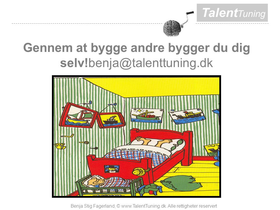 Talent Tuning Gennem at bygge andre bygger du dig selv!benja@talenttuning.dk Benja Stig Fagerland, © www.TalentTuning.dk.