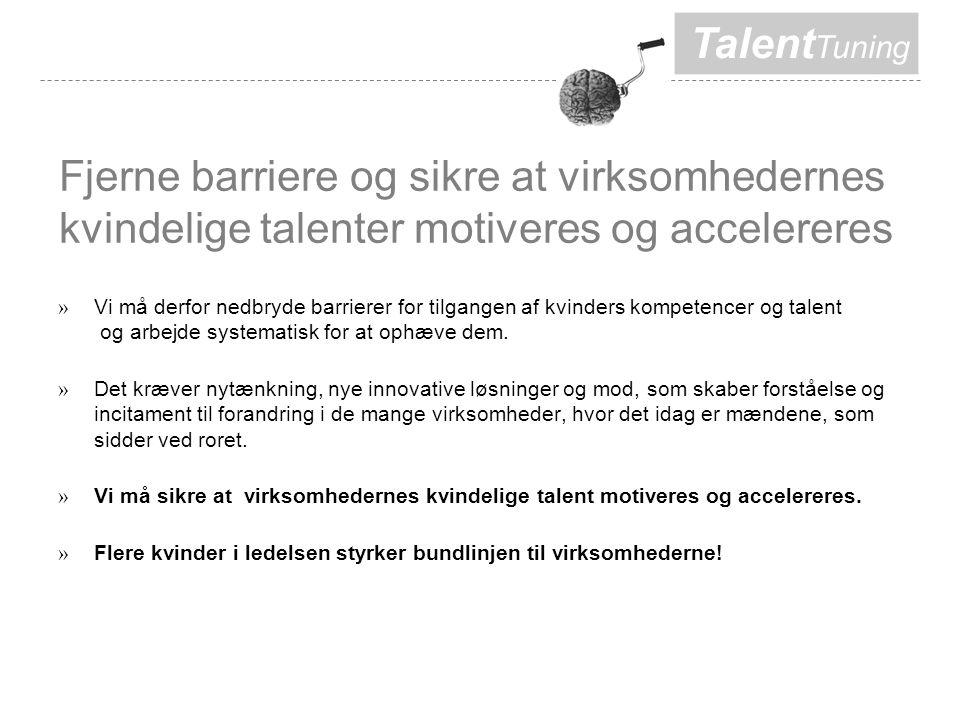 Talent Tuning Fjerne barriere og sikre at virksomhedernes kvindelige talenter motiveres og accelereres » Vi må derfor nedbryde barrierer for tilgangen af kvinders kompetencer og talent og arbejde systematisk for at ophæve dem.