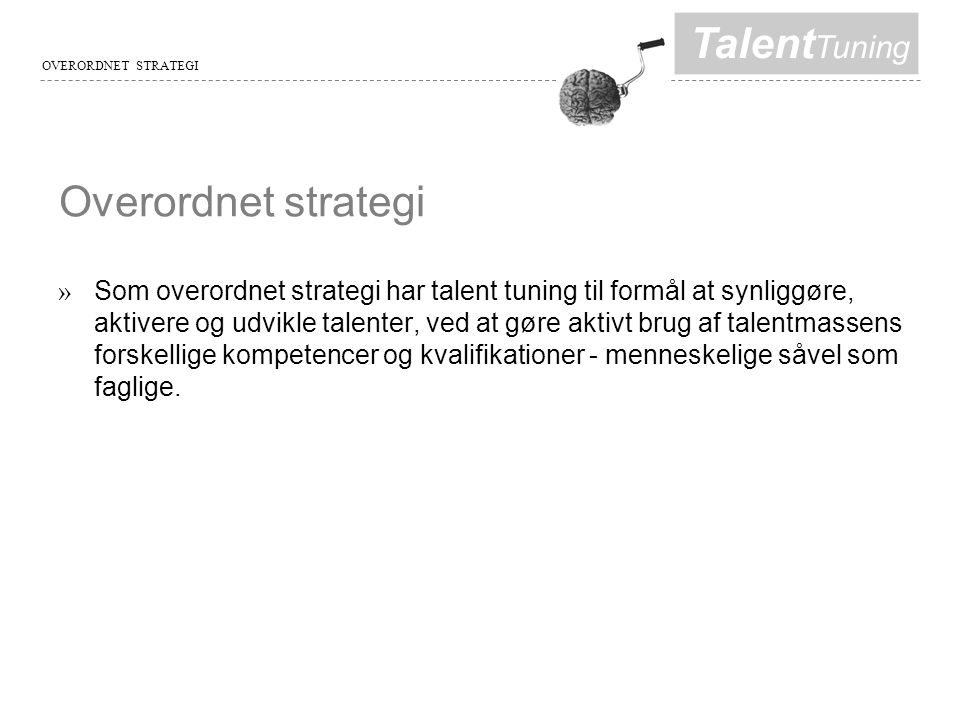 Talent Tuning Overordnet strategi » Som overordnet strategi har talent tuning til formål at synliggøre, aktivere og udvikle talenter, ved at gøre aktivt brug af talentmassens forskellige kompetencer og kvalifikationer - menneskelige såvel som faglige.