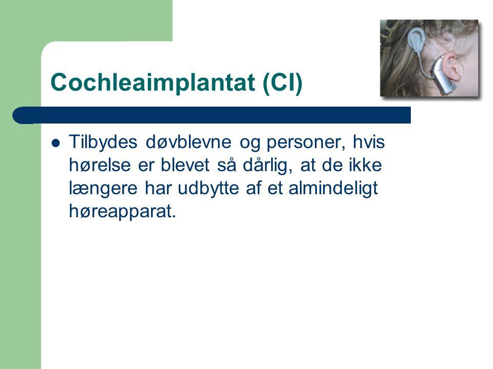 Cochleaimplantat (CI) Tilbydes døvblevne og personer, hvis hørelse er blevet så dårlig, at de ikke længere har udbytte af et almindeligt høreapparat.