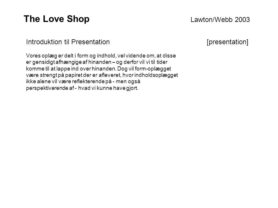 The Love Shop Lawton/Webb 2003 Vores oplæg er delt i form og indhold, vel vidende om, at disse er gensidigt afhængige af hinanden – og derfor vil vi til tider komme til at lappe ind over hinanden.